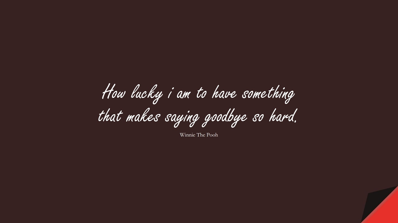 How lucky i am to have something that makes saying goodbye so hard. (Winnie The Pooh);  #FamilyQuotes