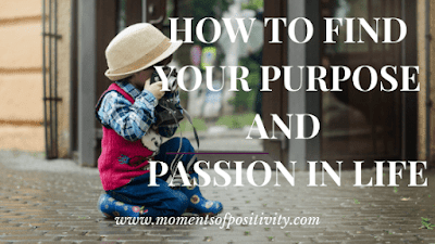 How To Find Your Purpose And Passion In Life moments of positivity