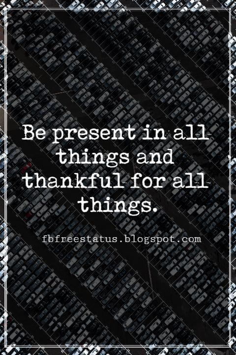 Inspirational Quotes For Thanksgiving, Be present in all things and thankful for all things.