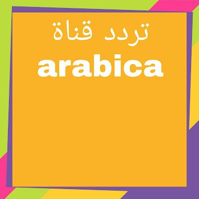 تردد قناة arabica العربية التي تبث على القمرين العربيين نايل سات و عرب سات أو بدر مجاناً