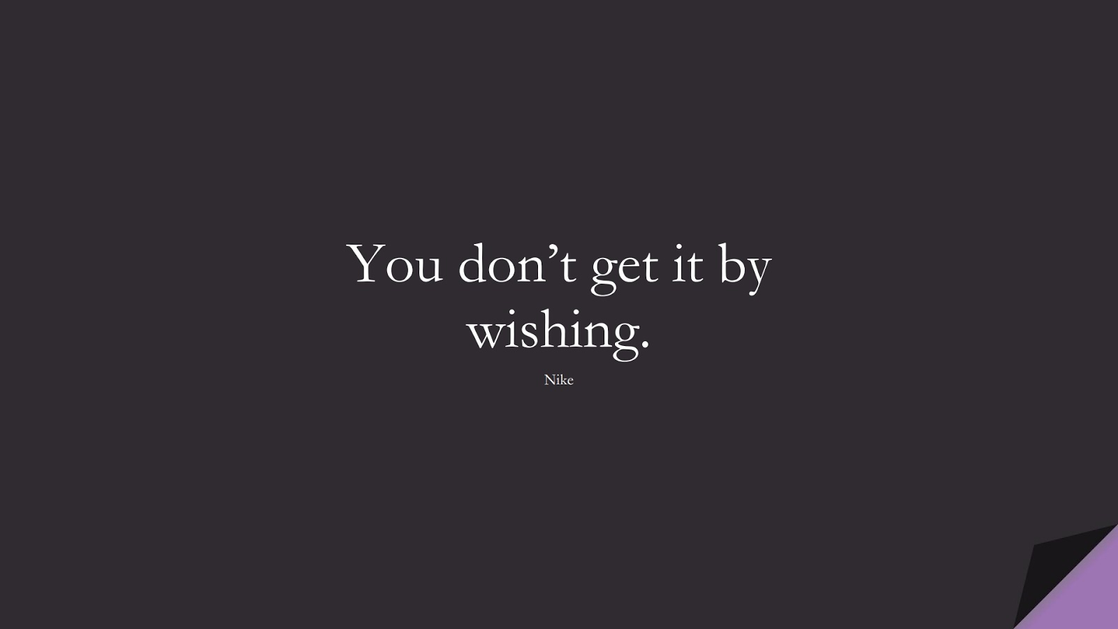 You don't get it by wishing. (Nike);  #HardWorkQuotes