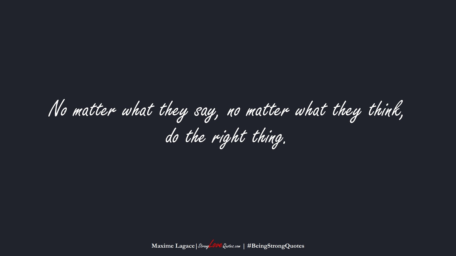 No matter what they say, no matter what they think, do the right thing. (Maxime Lagace);  #BeingStrongQuotes