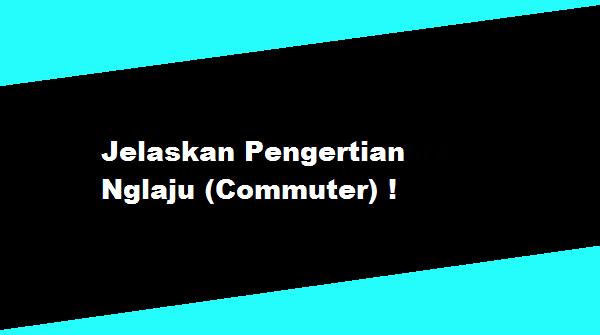 Jelaskan Pengertian Nglaju (Commuter)