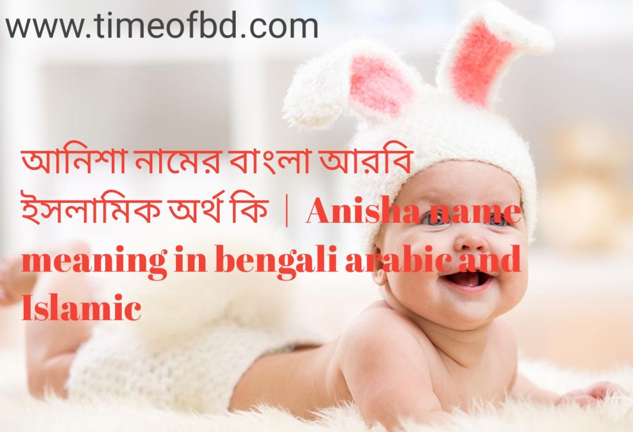 আনিশা নামের অর্থ কী, আনিশা নামের বাংলা অর্থ কি, আনিশা নামের ইসলামিক অর্থ কি, Anisha name meaning in bengali