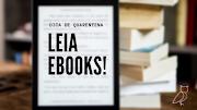 Dica de Quarentena: Leia Ebooks!