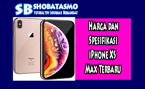 Harga dan Spesifikasi iPhone XS Max Terbaru