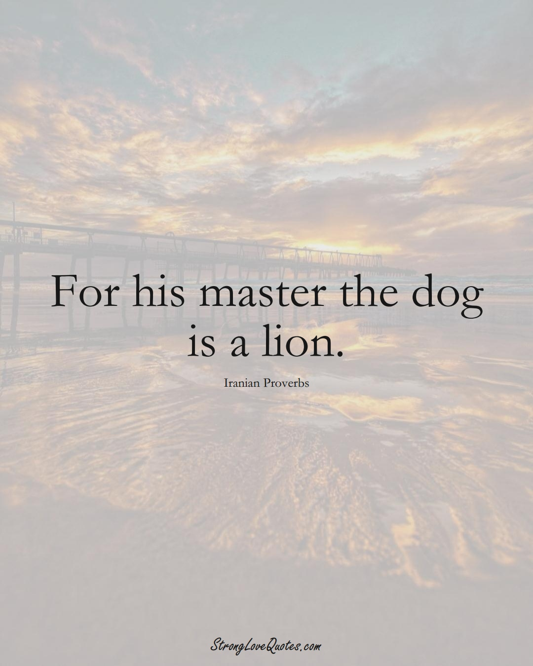 For his master the dog is a lion. (Iranian Sayings);  #MiddleEasternSayings