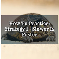 How to Practice: Strategy 1: - Slower is Faster