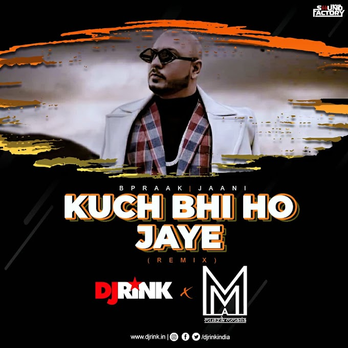 Kuch Bhi Ho Jaye (Remix) B Praak - Muszik Mmafia & Dj Rink