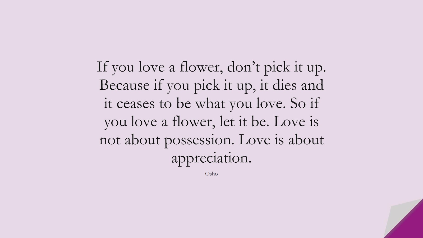 If you love a flower, don't pick it up. Because if you pick it up, it dies and it ceases to be what you love. So if you love a flower, let it be. Love is not about possession. Love is about appreciation. (Osho);  #RelationshipQuotes