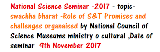 National Science Seminar -2017 - topic-swachha bharat -Role of S&T Promises and challenges organaised by National Council of Science Museums ministry o cultural ,Date of seminar November 9 2017
