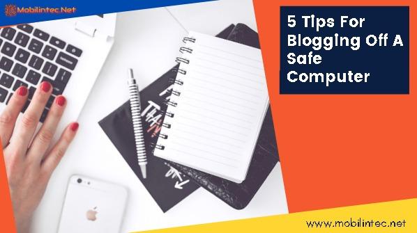 5 Tips For Blogging Off A Safe Computer