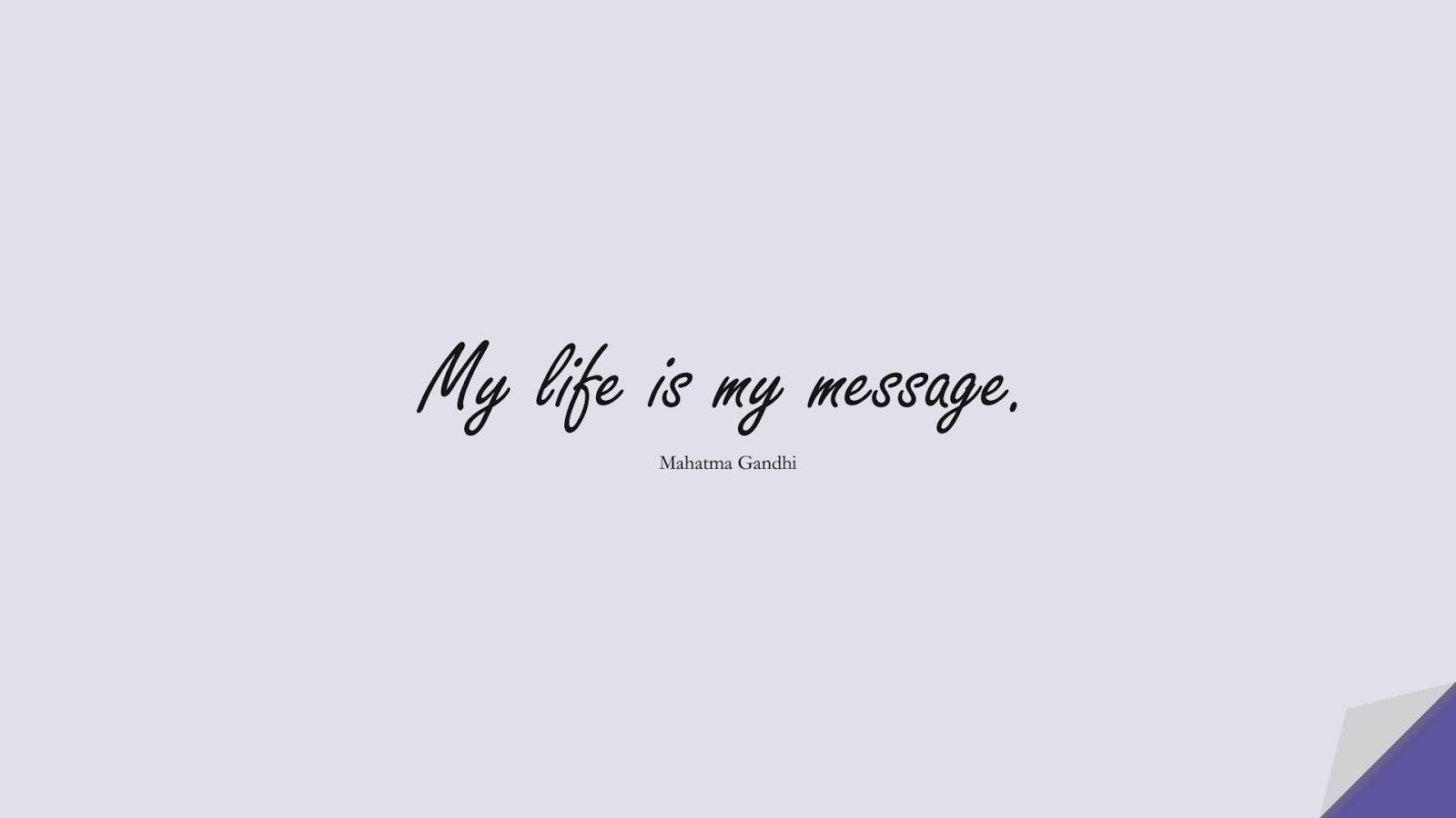 My life is my message. (Mahatma Gandhi);  #ShortQuotes