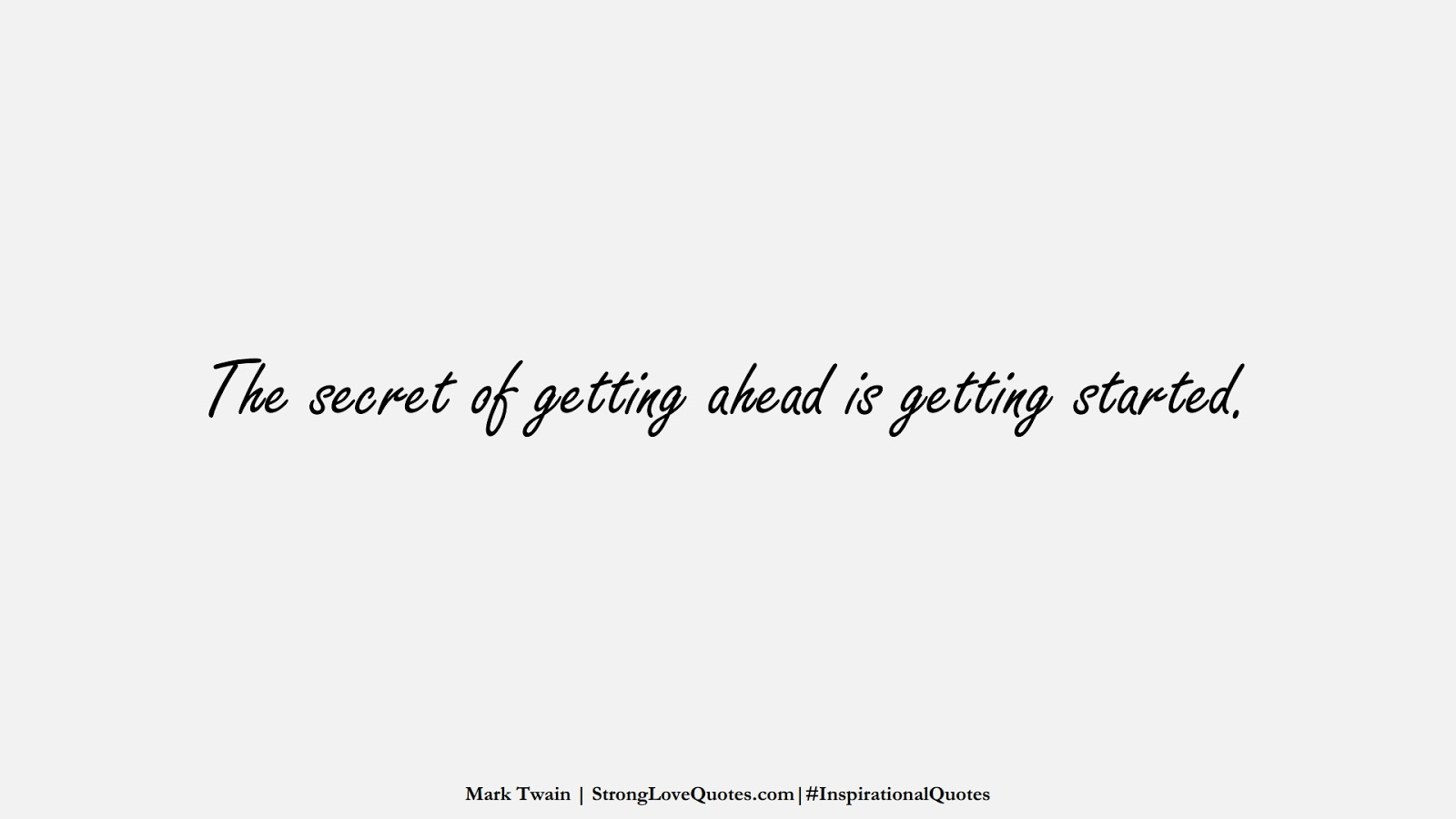 The secret of getting ahead is getting started. (Mark Twain);  #InspirationalQuotes
