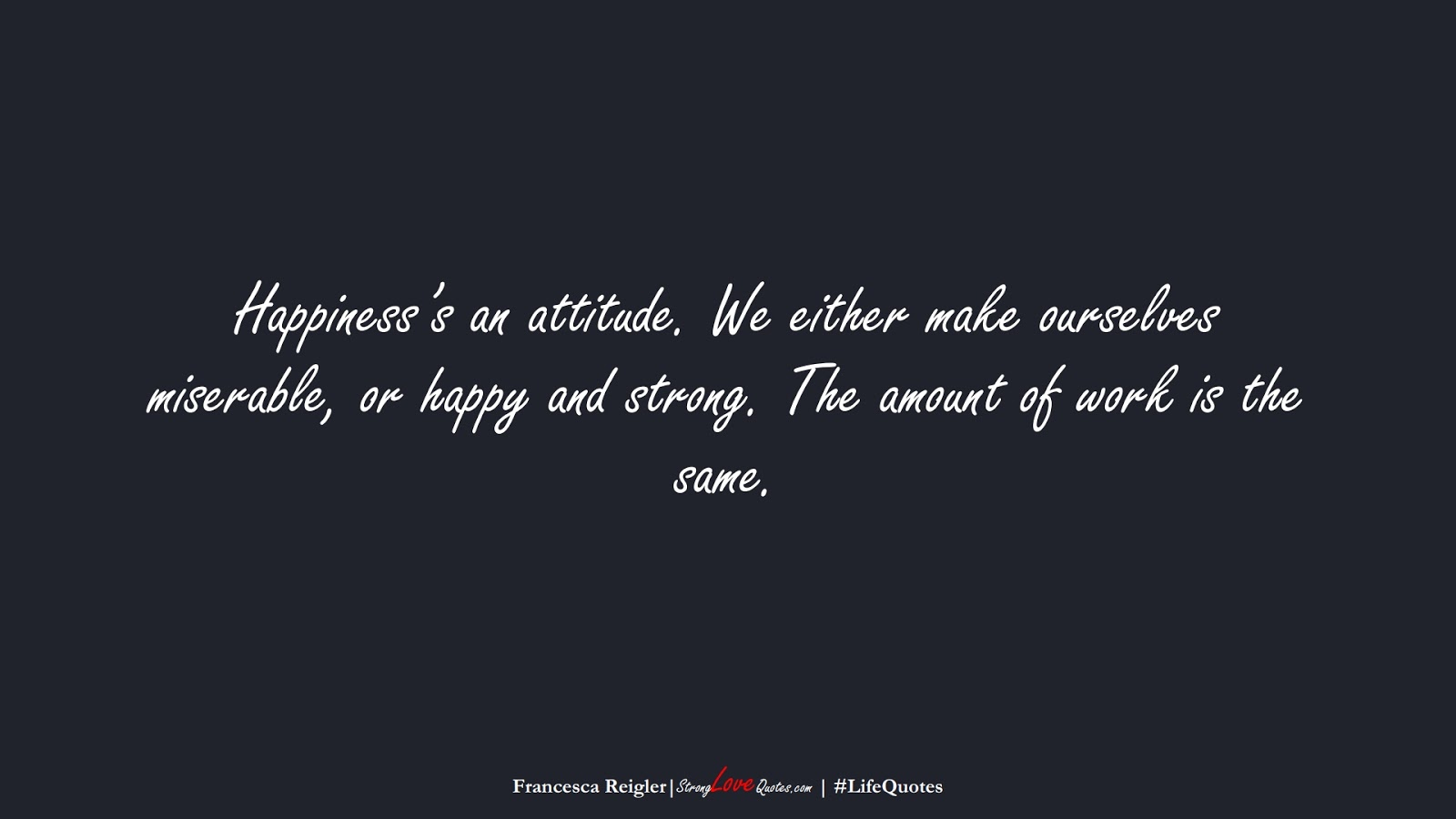 Happiness's an attitude. We either make ourselves miserable, or happy and strong. The amount of work is the same. (Francesca Reigler);  #LifeQuotes