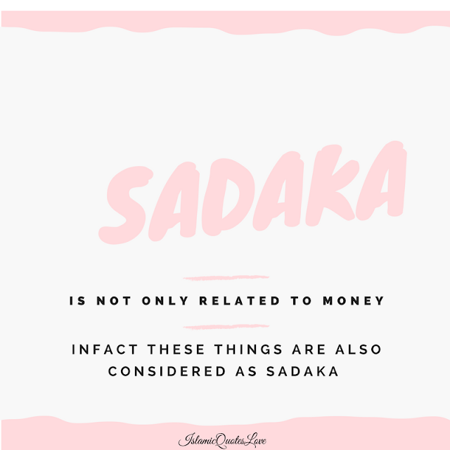 SADAKA is not only related to MONEY. Infact these things are also considered as SADAKA   1. Dua.   2. Knowledge.   3. Advice.   4. To smile at your Muslim brother.   5. Help.   6. Time.   7. Be happy with your life.   8. Patience over difficult times.   9. To advise for good.   10. To stop from evil.   11. To talk softly.   12. To forgive.   13. To give respect.   14. To be a part of someones happiness.   15. To visit the sick.  16. To remove harmful things from the path.   17. To guide someone on the right way.  Forwarding this is also SADAKA.