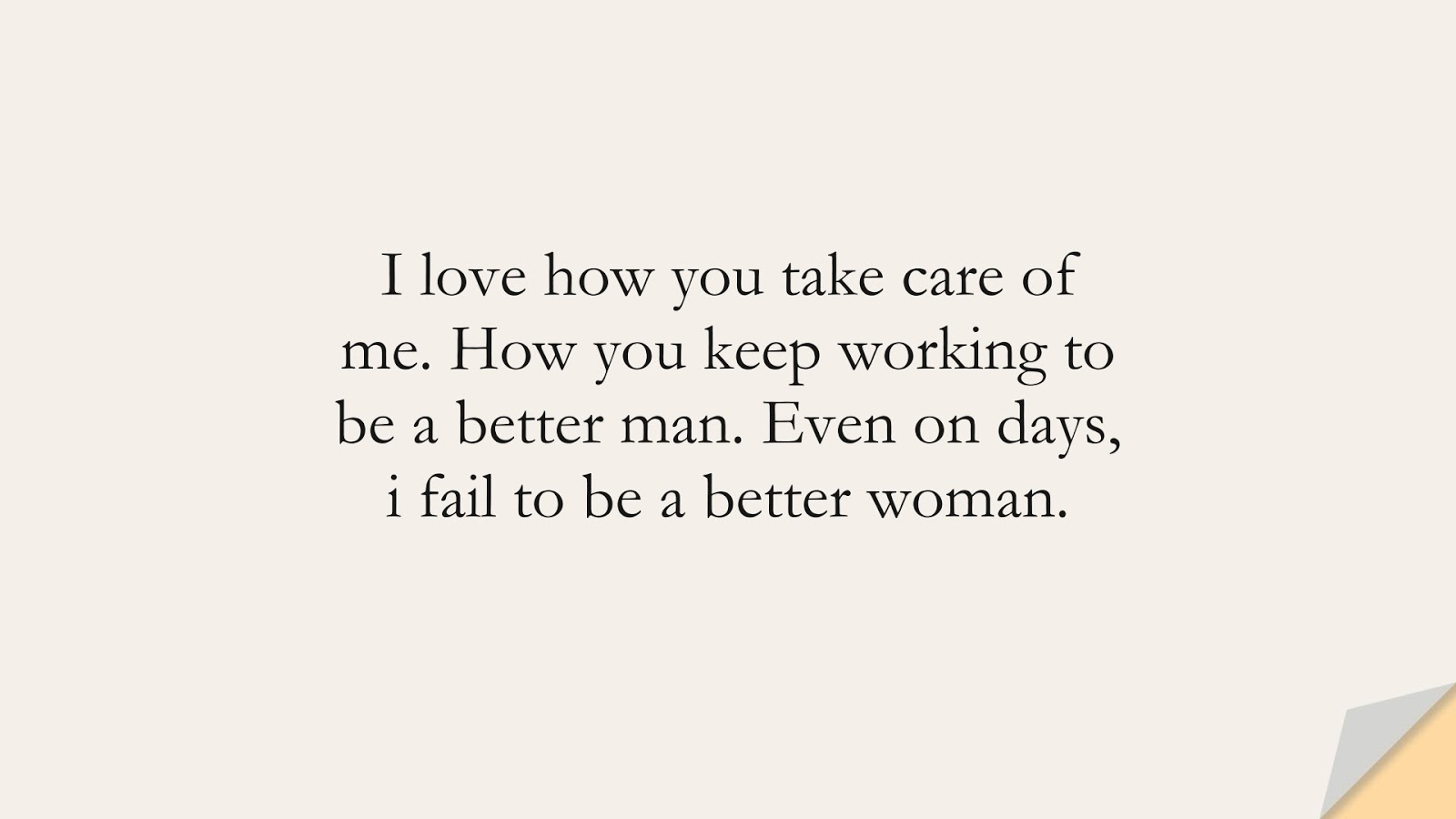 I love how you take care of me. How you keep working to be a better man. Even on days, i fail to be a better woman.FALSE