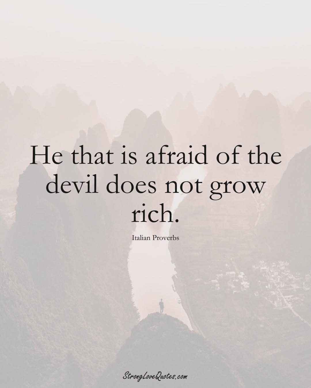 He that is afraid of the devil does not grow rich. (Italian Sayings);  #EuropeanSayings