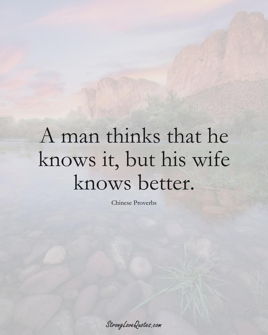 A man thinks that he knows it, but his wife knows better. (Chinese Sayings);  #AsianSayings