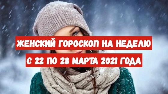 Женский гороскоп на неделю с 22 по 28 марта 2021 года