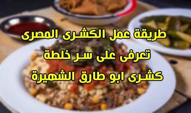 تعرفى على سر خلطة كشرى ابو طارق / طريقة عمل الكشرى مثل مطاعم الكشرى المشهورة