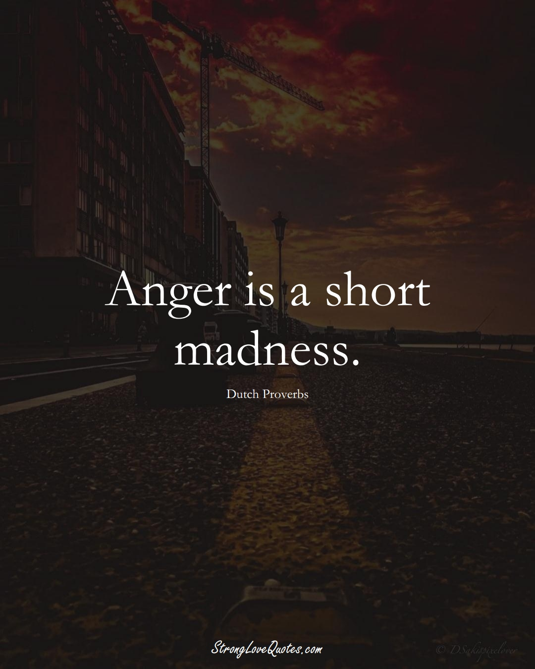 Anger is a short madness. (Dutch Sayings);  #EuropeanSayings