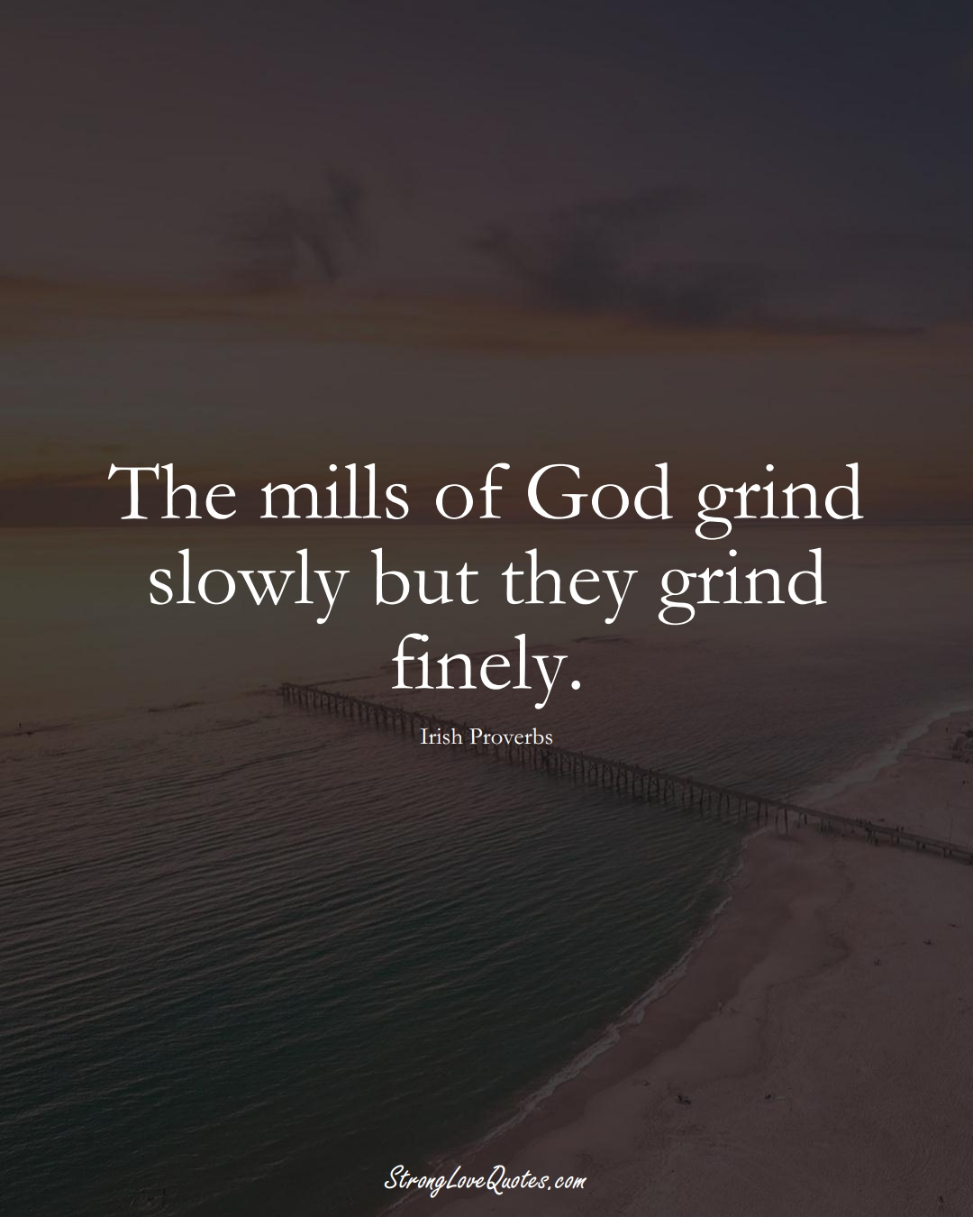 The mills of God grind slowly but they grind finely. (Irish Sayings);  #EuropeanSayings