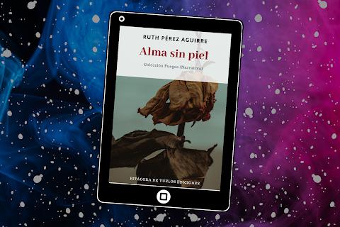RESEÑA Una piel desconectada a las sensaciones, a lo bueno y a lo malo. Comentarios a la novela Alma sin piel de Ruth Pérez Aguirre | Martha Esquinca