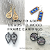 Tutorial : How to Add Beads to Wood Frame Earrings