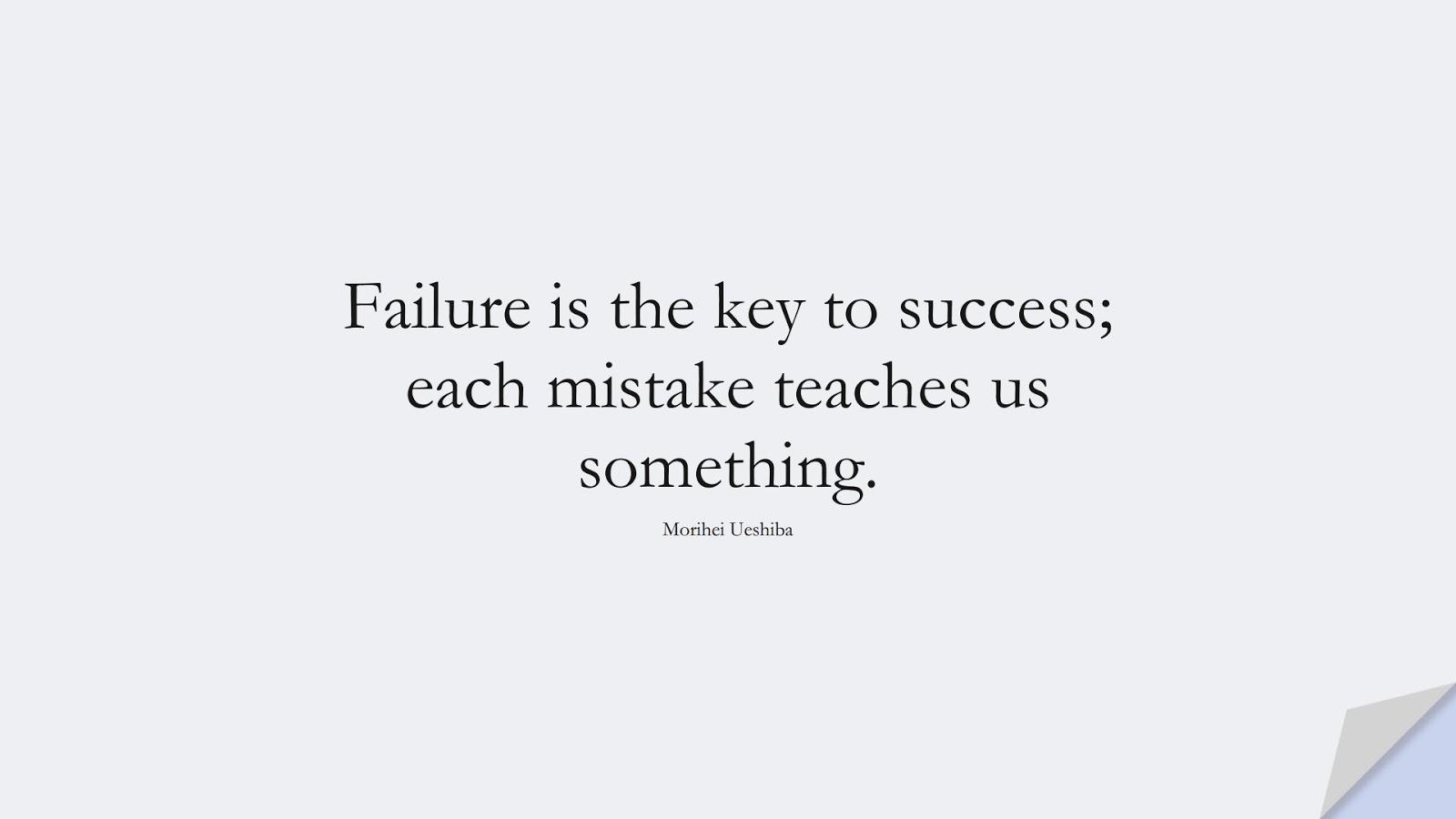 Failure is the key to success; each mistake teaches us something. (Morihei Ueshiba);  #SuccessQuotes