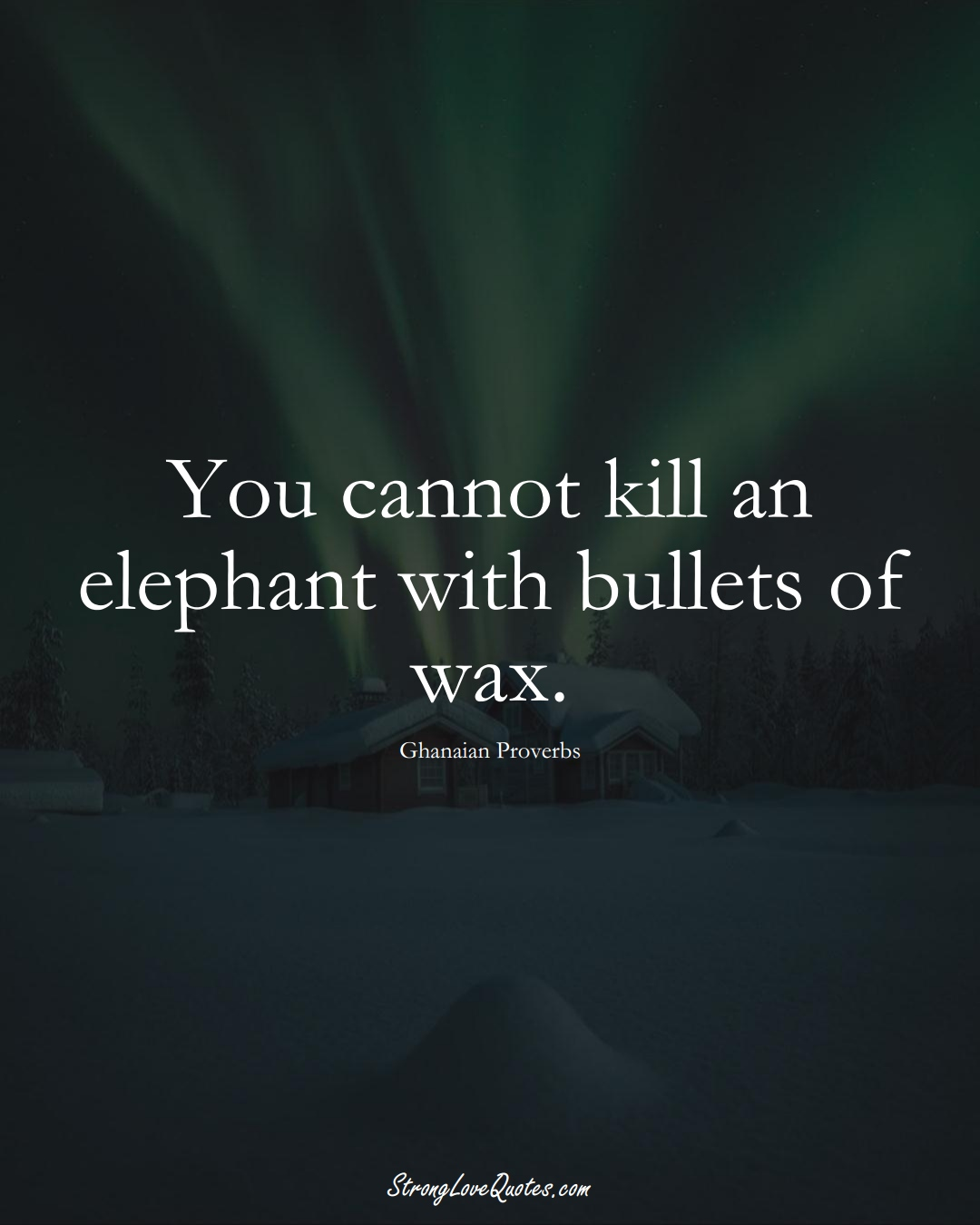 You cannot kill an elephant with bullets of wax. (Ghanaian Sayings);  #AfricanSayings