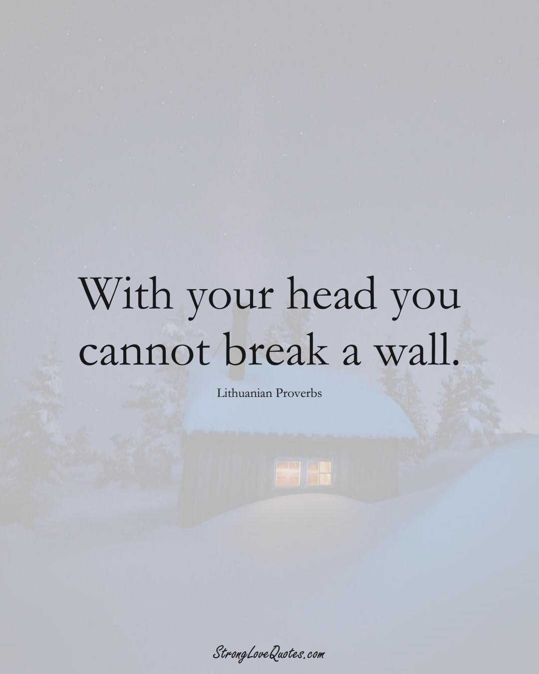With your head you cannot break a wall. (Lithuanian Sayings);  #AsianSayings