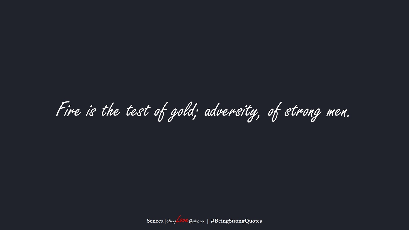 Fire is the test of gold; adversity, of strong men. (Seneca);  #BeingStrongQuotes