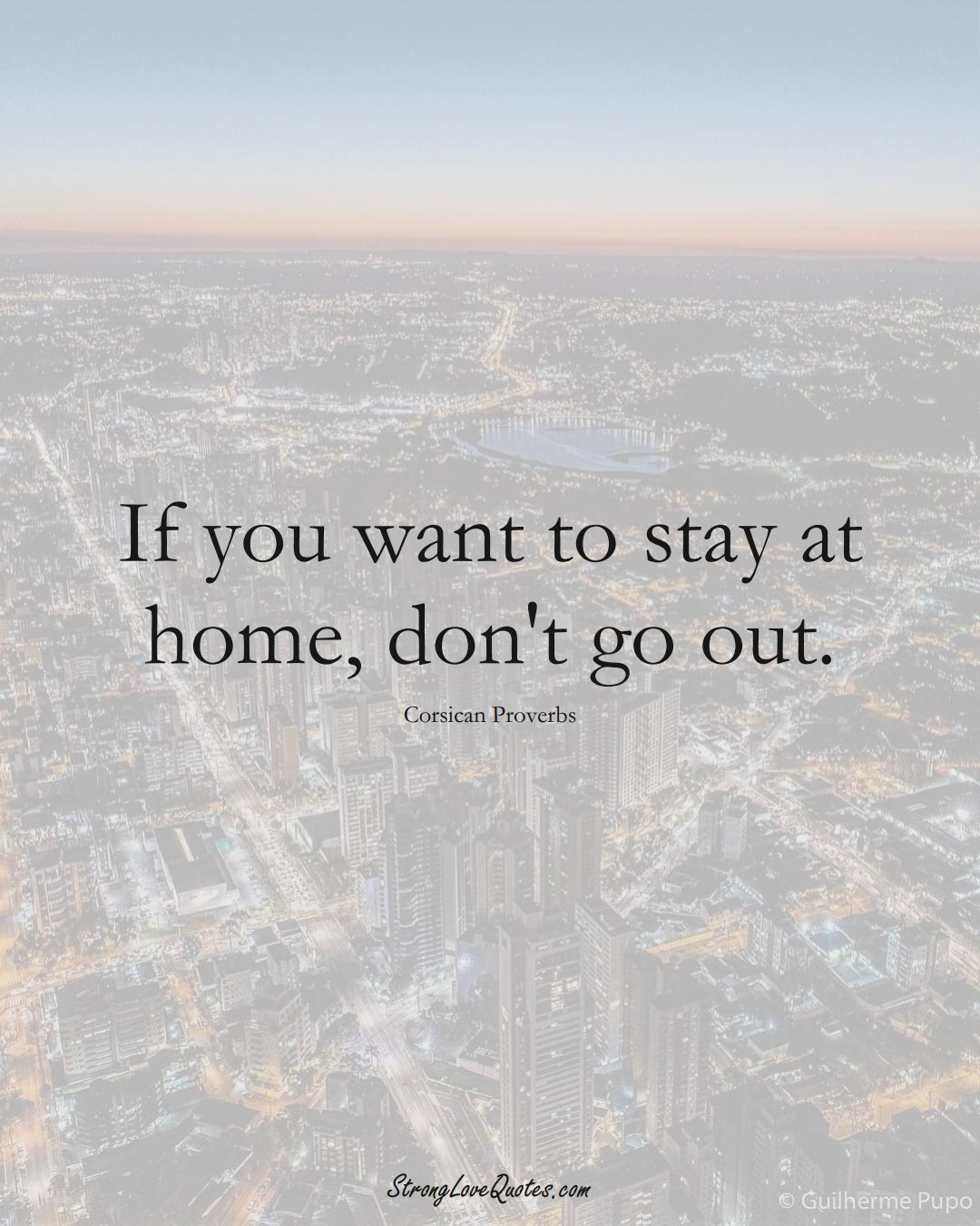 If you want to stay at home, don't go out. (Corsican Sayings);  #EuropeanSayings