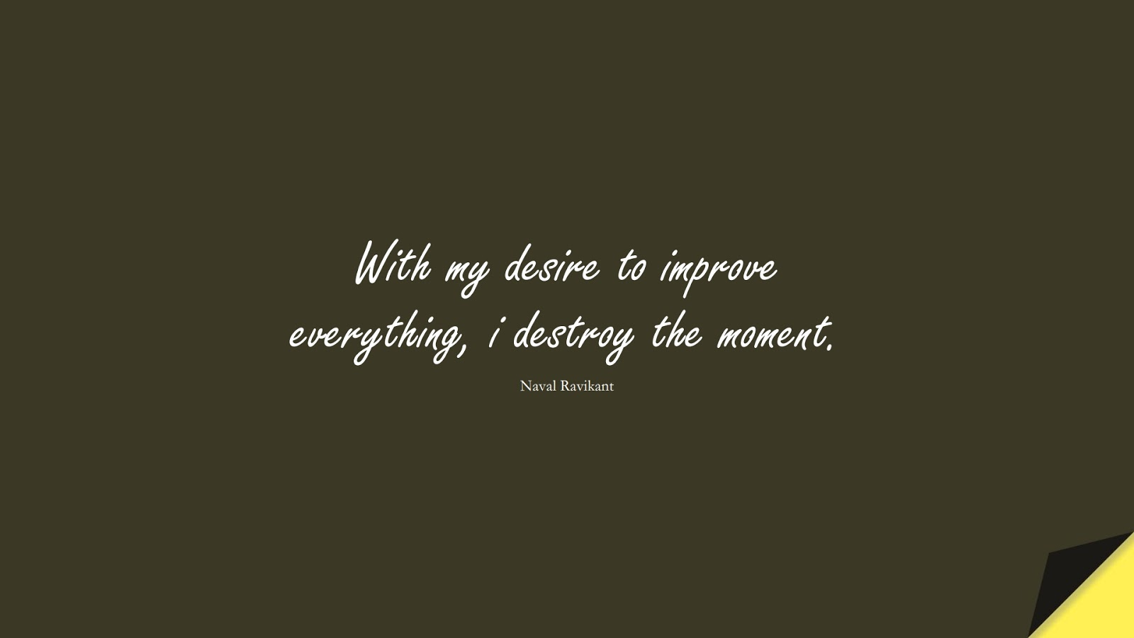 With my desire to improve everything, i destroy the moment. (Naval Ravikant);  #HappinessQuotes