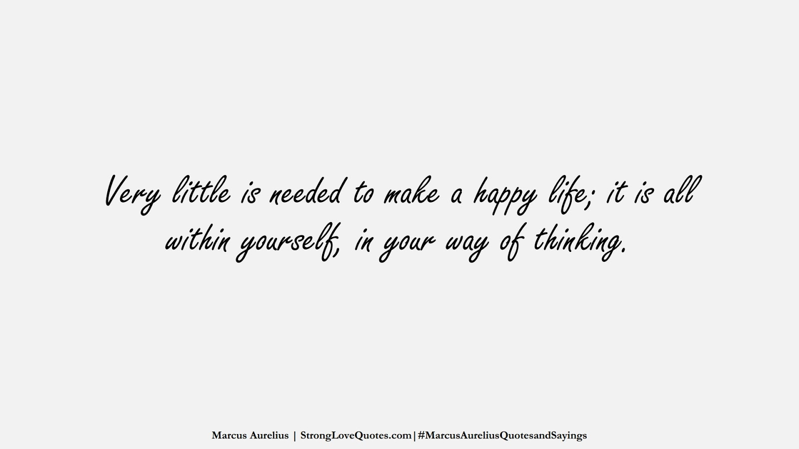 Very little is needed to make a happy life; it is all within yourself, in your way of thinking. (Marcus Aurelius);  #MarcusAureliusQuotesandSayings