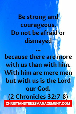Be strong and courageous.  Do not be afraid or dismayed  ... because there are more with us than with him. With him are mere men but with us is the Lord our God. (2 Chronicles 32:7-8)