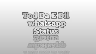 Tod Da E Dil Whatsapp Status Download