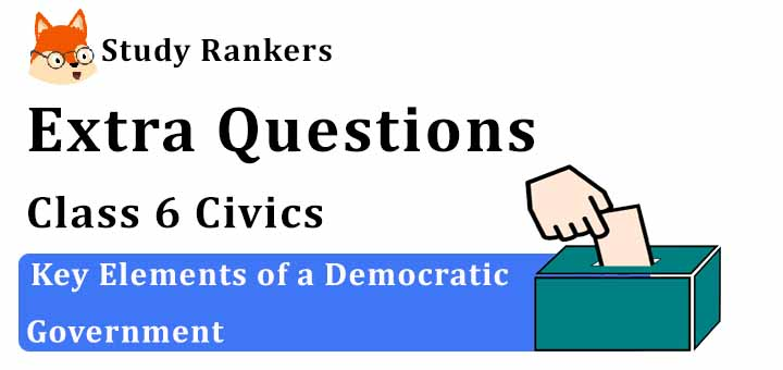 Key Elements of a Democratic Government Extra Questions Chapter 4 Class 6 Civics