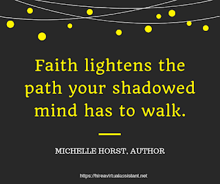 Faith lightens the path your shadowed mind has to walk. -  MICHELLE HORST, AUTHOR