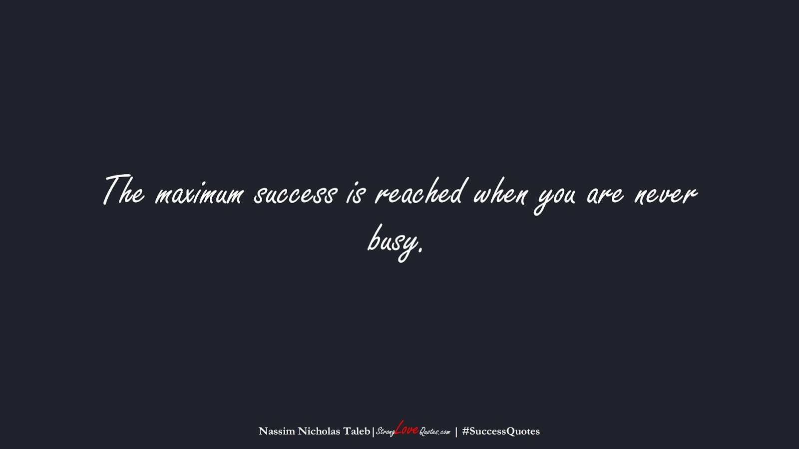 The maximum success is reached when you are never busy. (Nassim Nicholas Taleb);  #SuccessQuotes