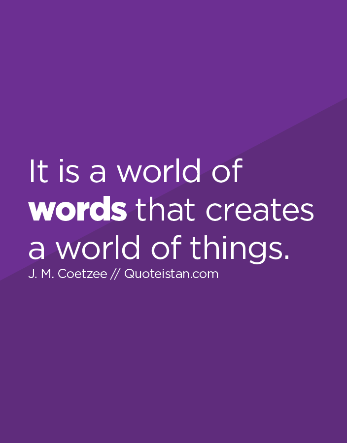 It is a world of words that creates a world of things.