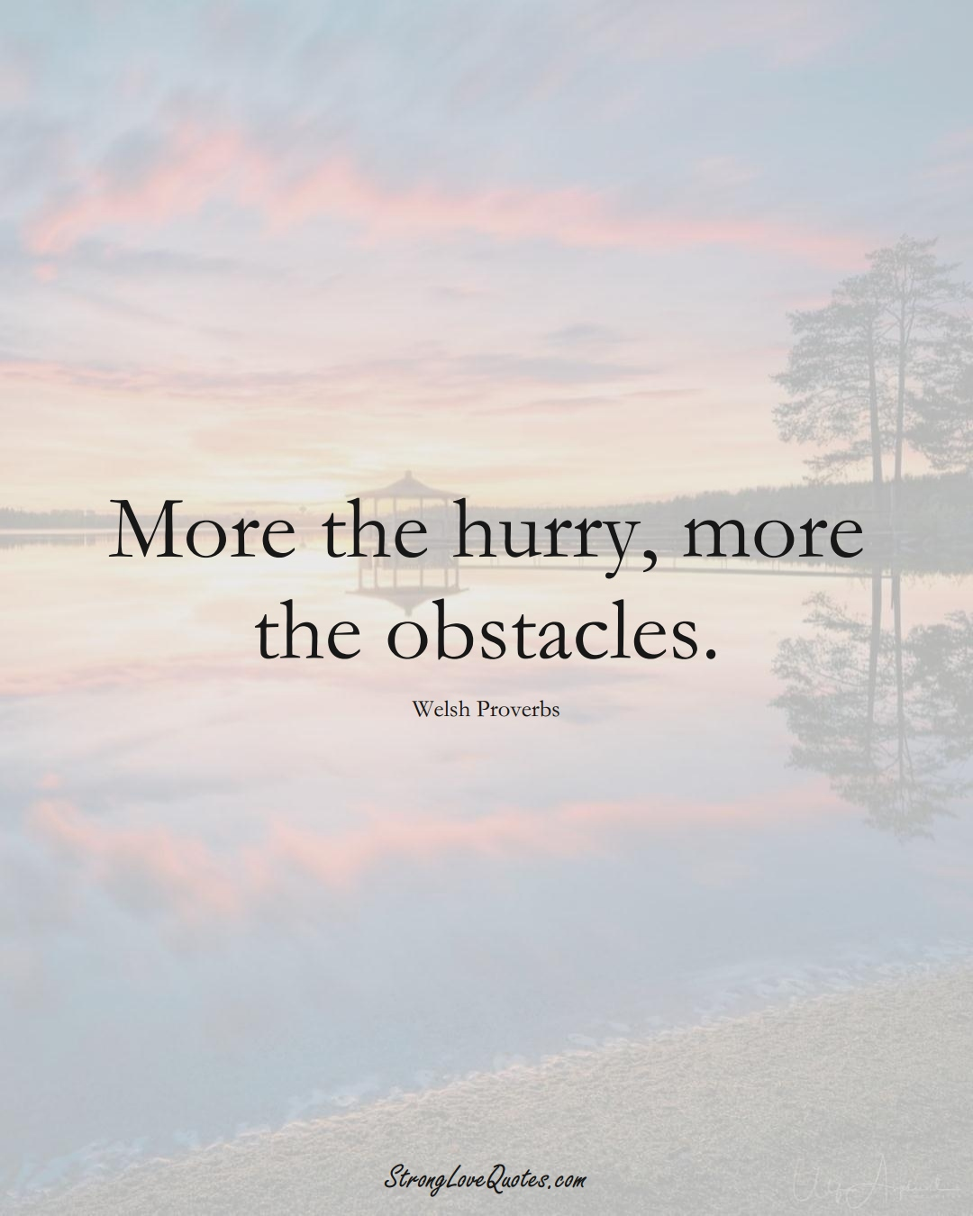 More the hurry, more the obstacles. (Welsh Sayings);  #EuropeanSayings