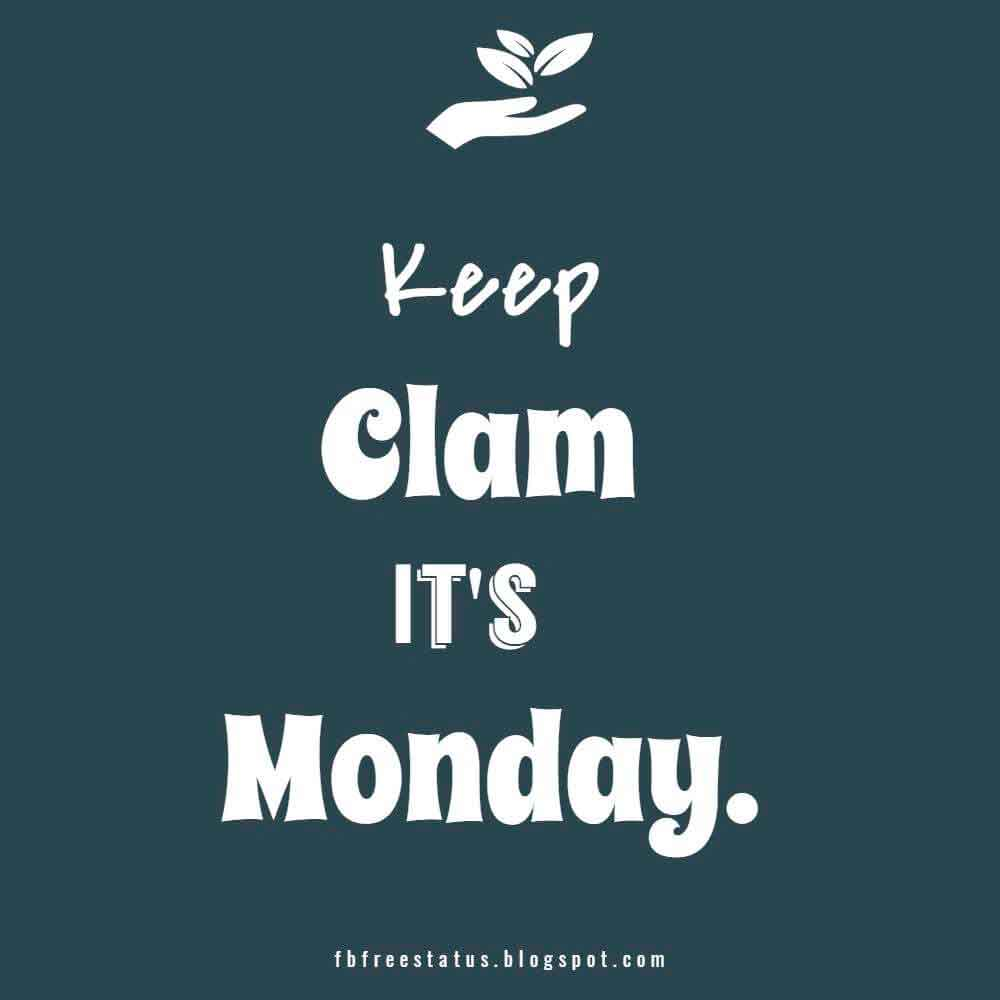 Keep clam, It's Monday.