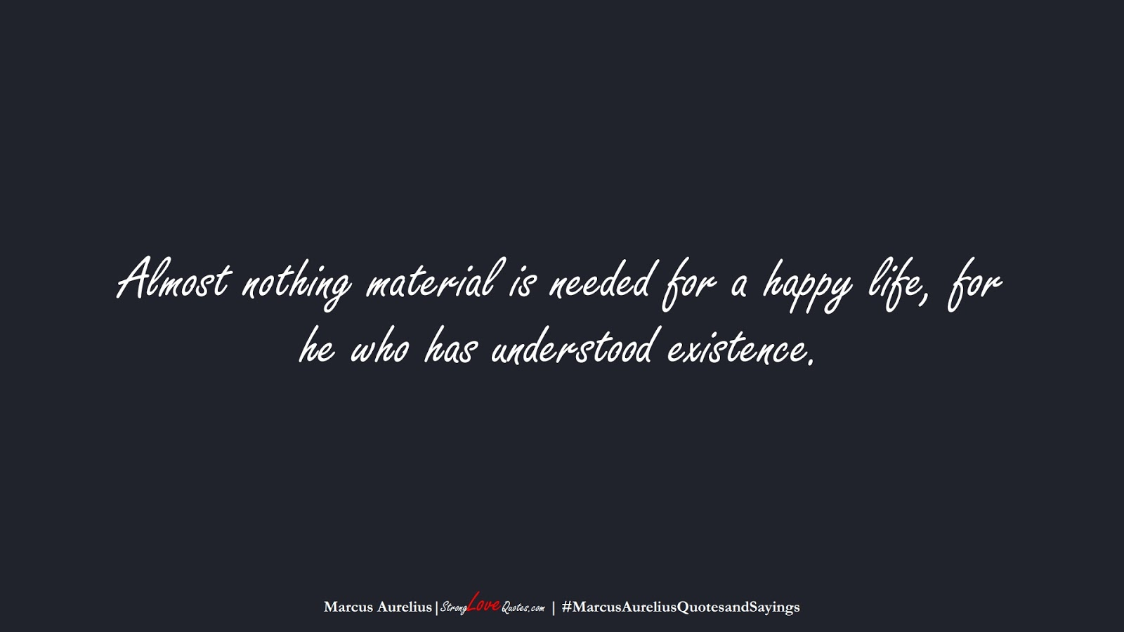 Almost nothing material is needed for a happy life, for he who has understood existence. (Marcus Aurelius);  #MarcusAureliusQuotesandSayings