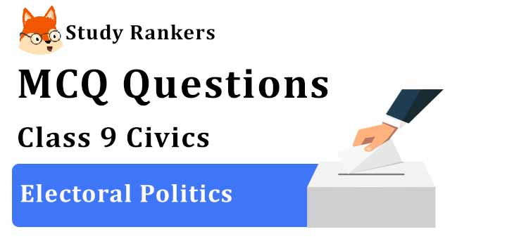 MCQ Questions for Class 9 Civics: Chapter 3 Electoral Politics