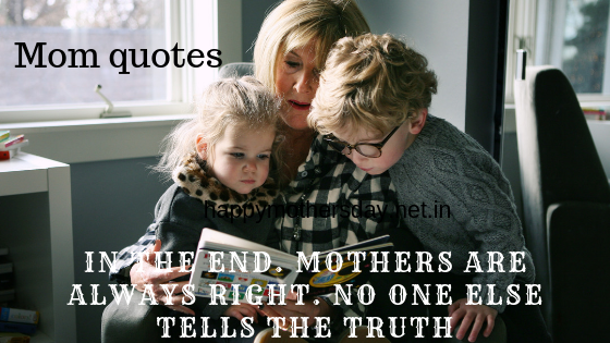 In the end Mother's are always right. No one else tells the truth