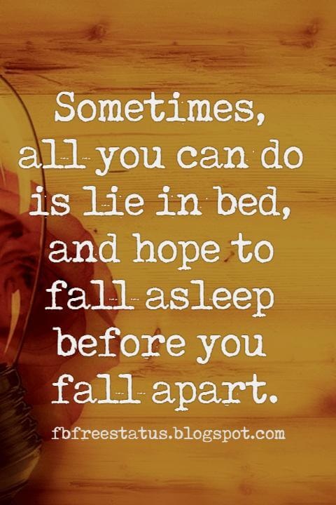 love heartbroken quotes, Sometimes, all you can do is lie in bed, and hope to fall asleep before you fall apart.