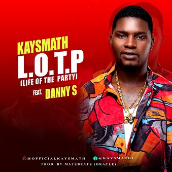 MUSIC: Kaysmath Ft DannyS -  L.O.T.P (life of the party )