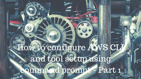 How to configure AWS CLI and tool setup using command prompt-Part 1